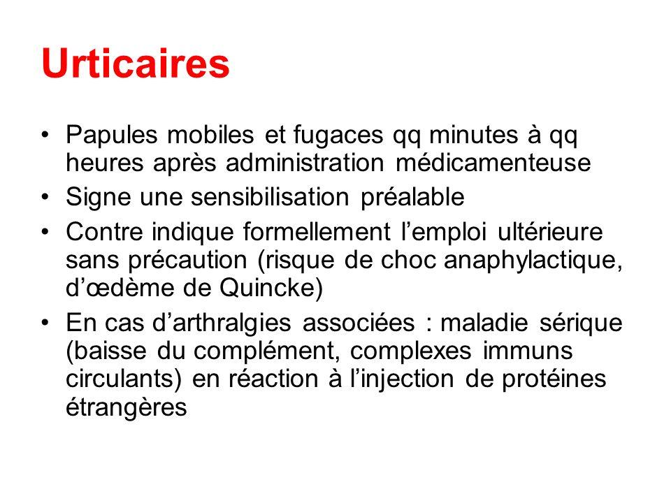 Urticaires Papules mobiles et fugaces qq minutes à qq heures après administration médicamenteuse. Signe une sensibilisation préalable.