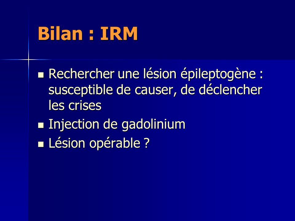 Bilan : IRM Rechercher une lésion épileptogène : susceptible de causer, de déclencher les crises. Injection de gadolinium.