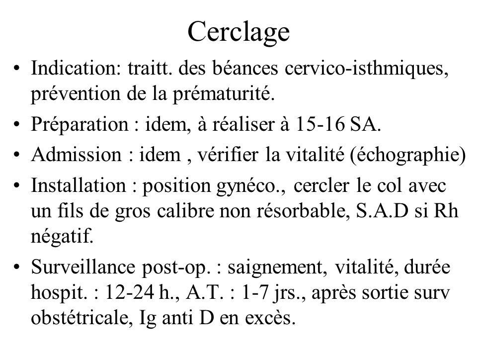 Cerclage Indication: traitt. des béances cervico-isthmiques, prévention de la prématurité. Préparation : idem, à réaliser à 15-16 SA.