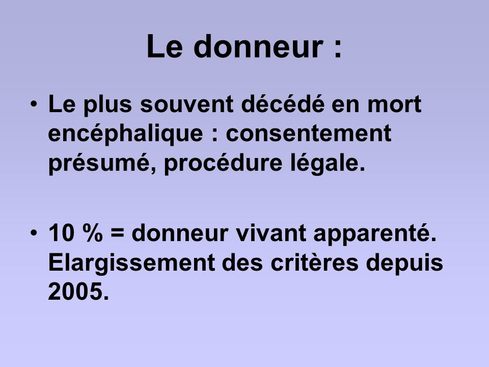 Le donneur : Le plus souvent décédé en mort encéphalique : consentement présumé, procédure légale.