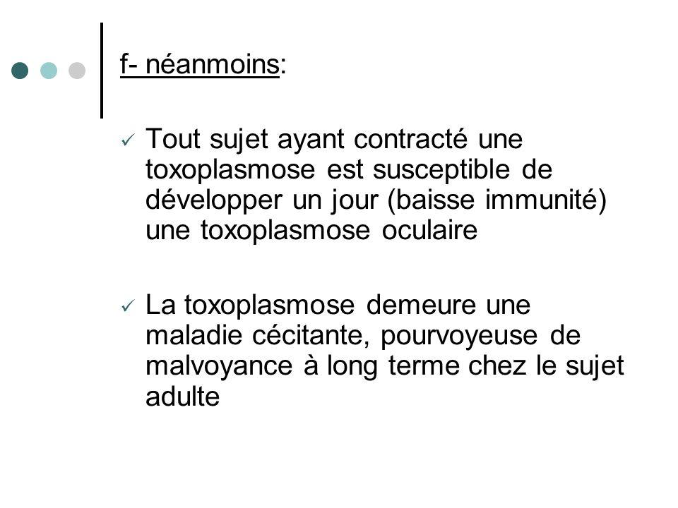 f- néanmoins: Tout sujet ayant contracté une toxoplasmose est susceptible de développer un jour (baisse immunité) une toxoplasmose oculaire.