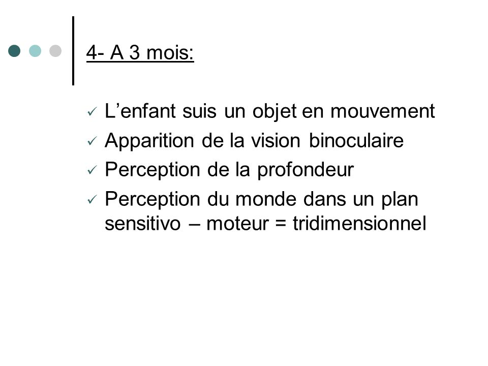 4- A 3 mois: L'enfant suis un objet en mouvement. Apparition de la vision binoculaire. Perception de la profondeur.