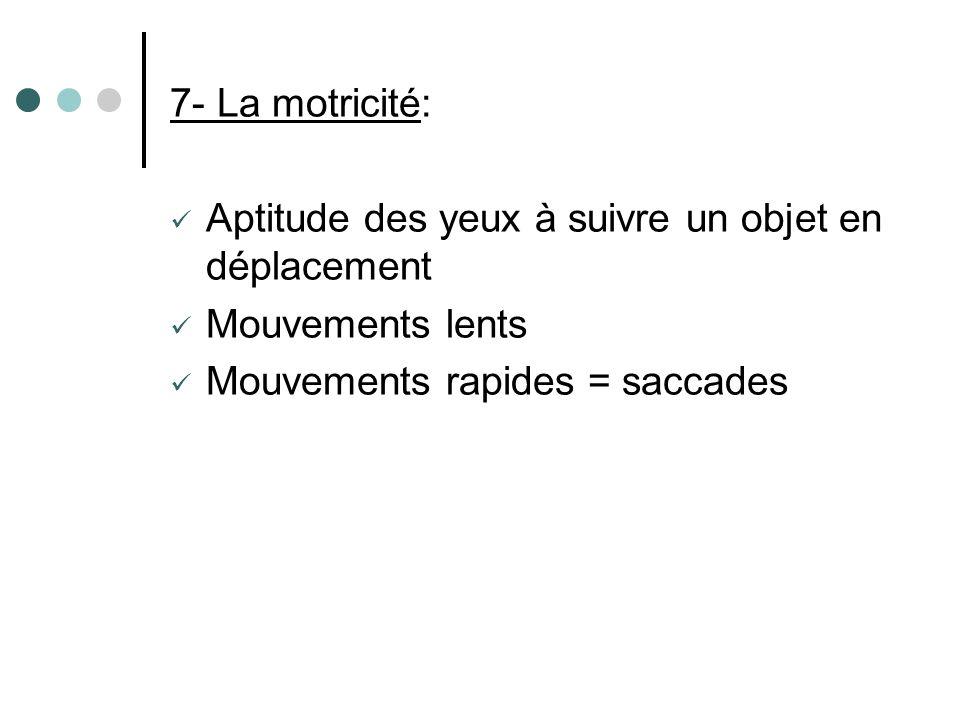7- La motricité: Aptitude des yeux à suivre un objet en déplacement.