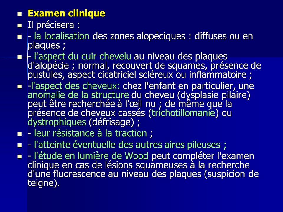 Examen clinique Il précisera : - la localisation des zones alopéciques : diffuses ou en plaques ;