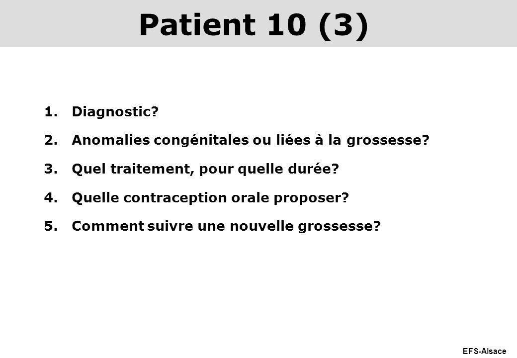 Patient 10 (3) Diagnostic Anomalies congénitales ou liées à la grossesse Quel traitement, pour quelle durée