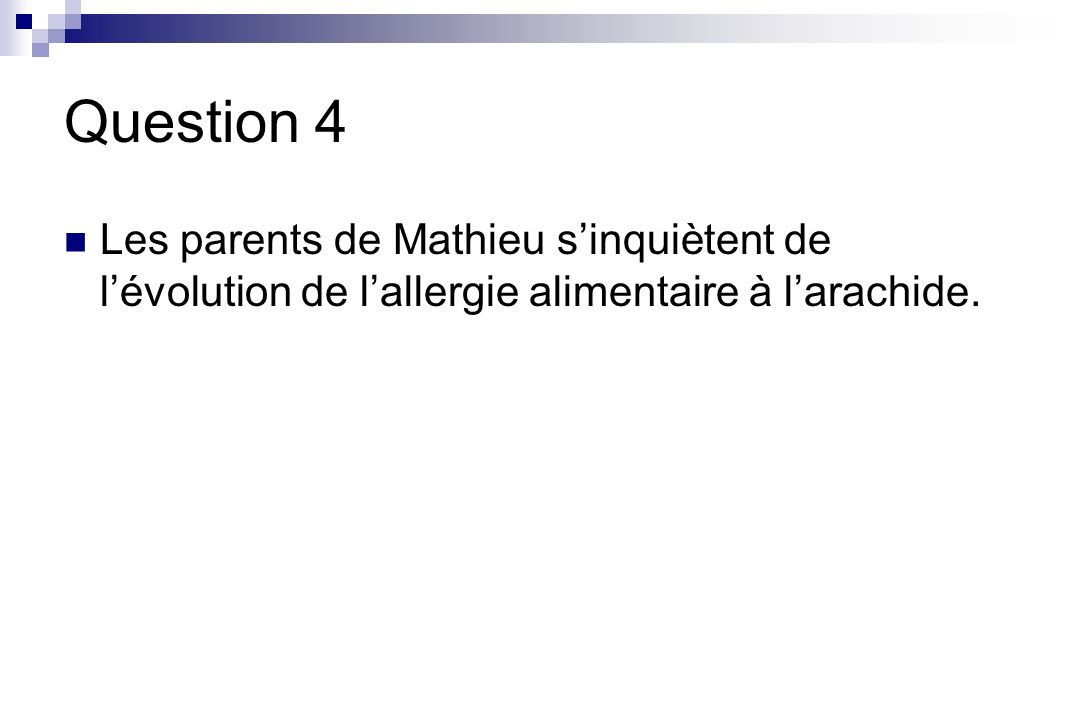 Question 4 Les parents de Mathieu s'inquiètent de l'évolution de l'allergie alimentaire à l'arachide.