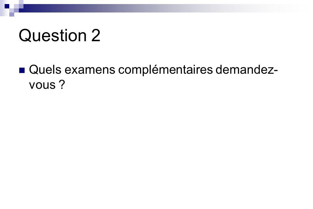 Question 2 Quels examens complémentaires demandez-vous