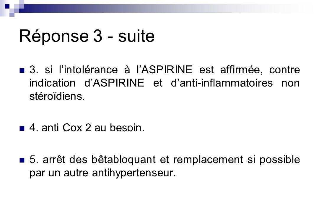 Réponse 3 - suite 3. si l'intolérance à l'ASPIRINE est affirmée, contre indication d'ASPIRINE et d'anti-inflammatoires non stéroïdiens.