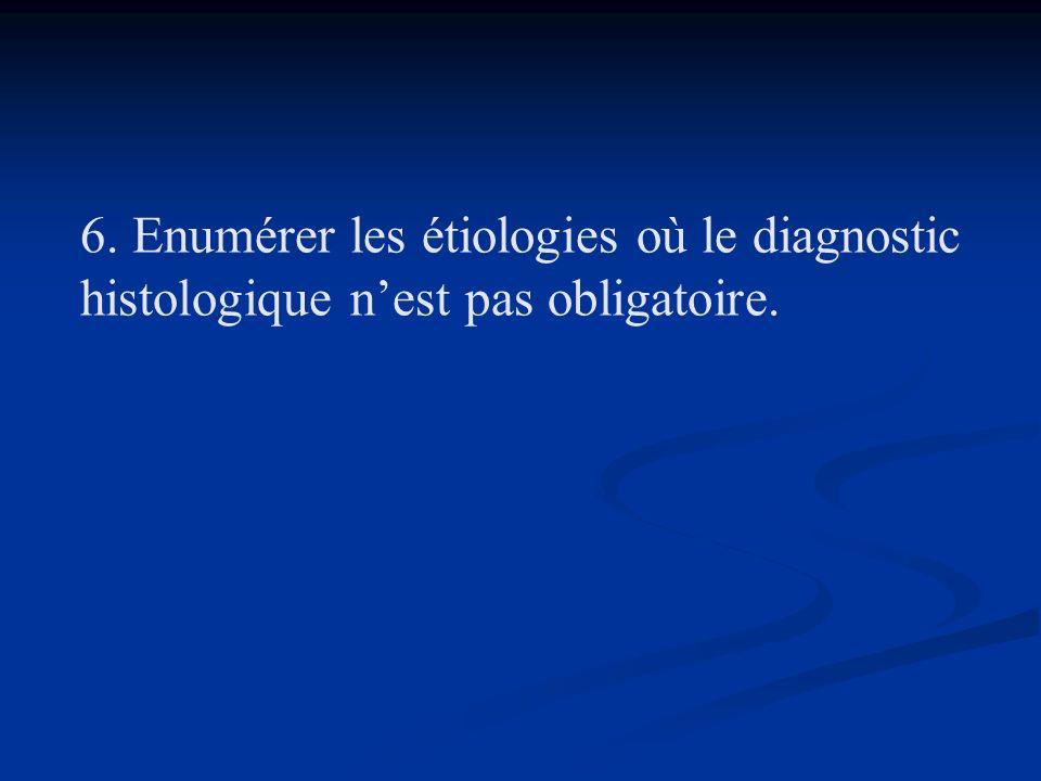 6. Enumérer les étiologies où le diagnostic histologique n'est pas obligatoire.