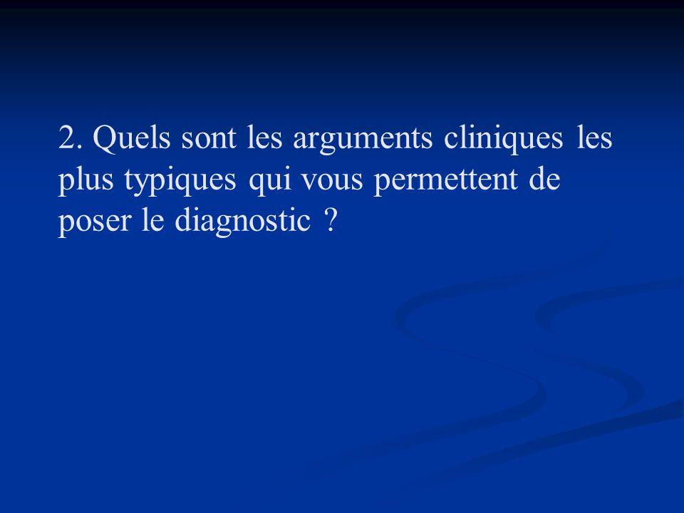 2. Quels sont les arguments cliniques les plus typiques qui vous permettent de poser le diagnostic