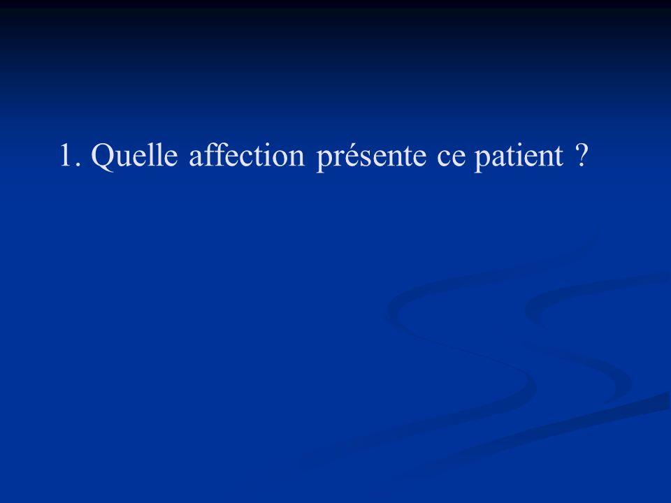 1. Quelle affection présente ce patient