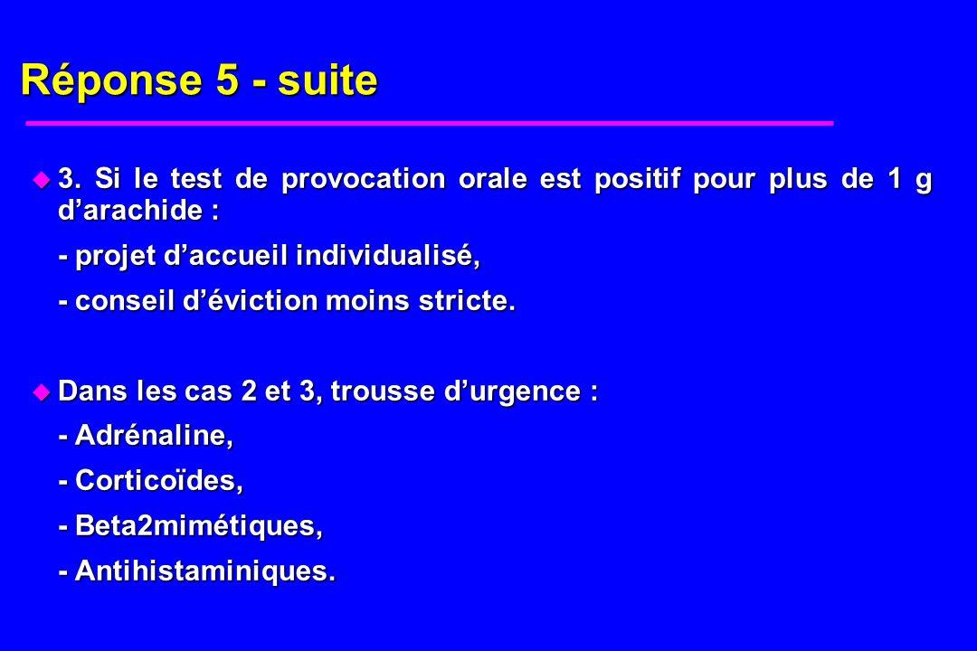 Réponse 5 - suite 3. Si le test de provocation orale est positif pour plus de 1 g d'arachide : - projet d'accueil individualisé,