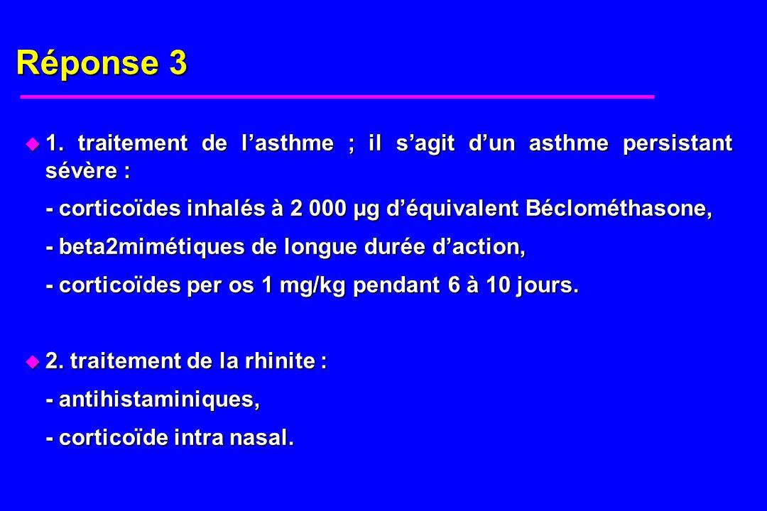 Réponse 31. traitement de l'asthme ; il s'agit d'un asthme persistant sévère : - corticoïdes inhalés à 2 000 µg d'équivalent Béclométhasone,