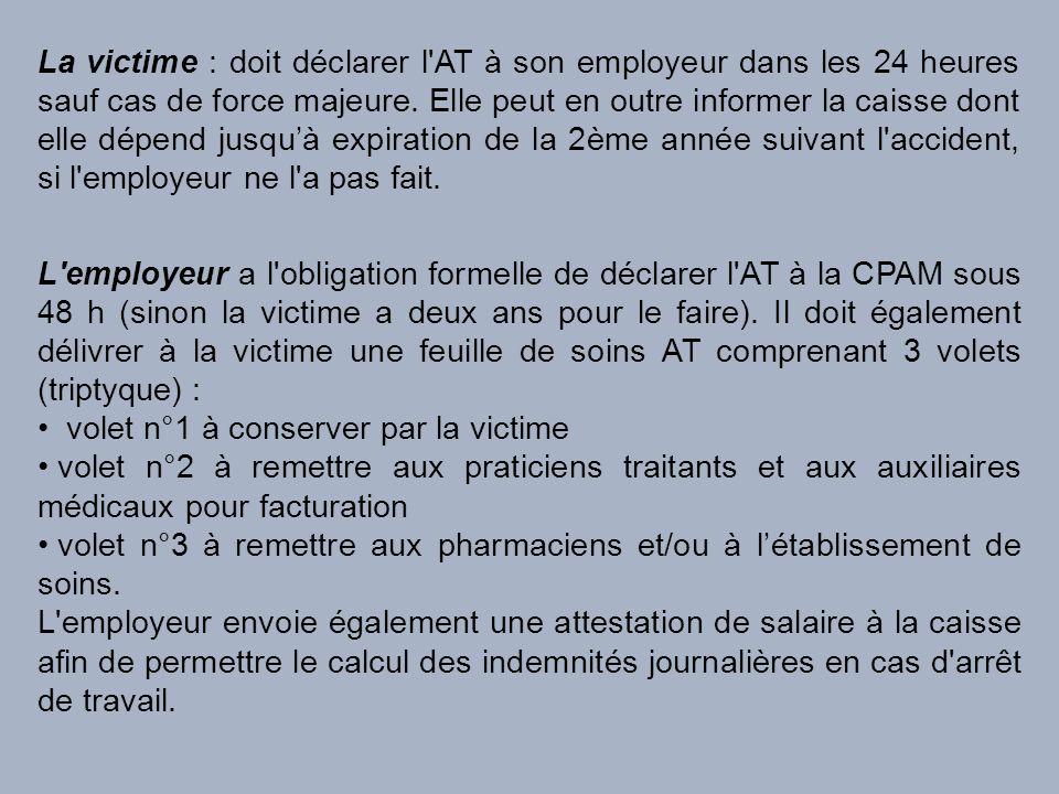 La victime : doit déclarer l AT à son employeur dans les 24 heures sauf cas de force majeure. Elle peut en outre informer la caisse dont elle dépend jusqu'à expiration de la 2ème année suivant l accident, si l employeur ne l a pas fait.