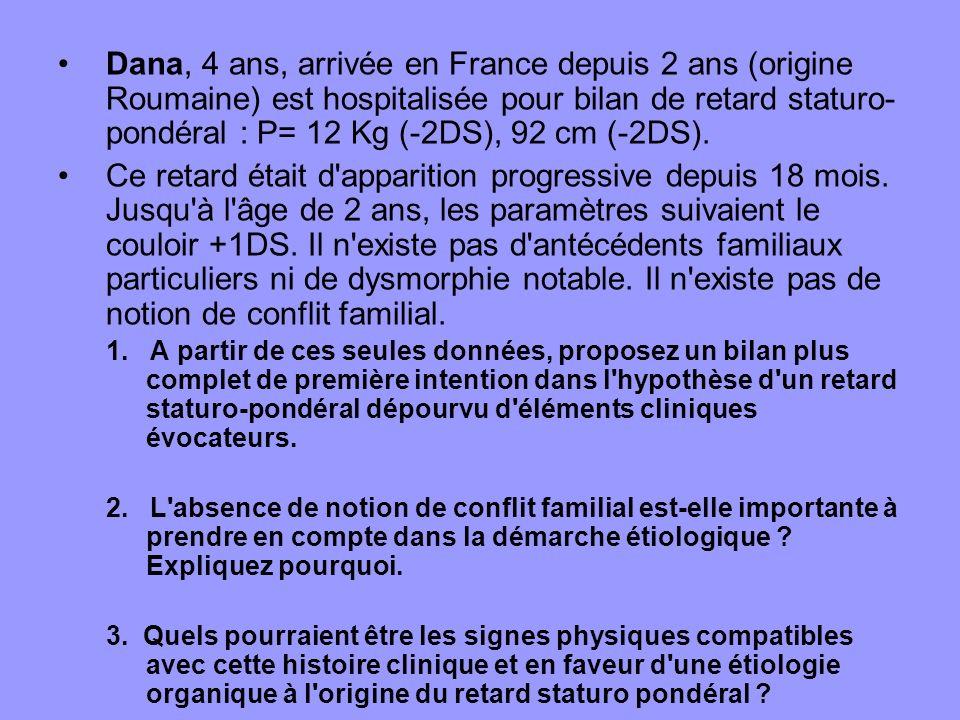 Dana, 4 ans, arrivée en France depuis 2 ans (origine Roumaine) est hospitalisée pour bilan de retard staturo-pondéral : P= 12 Kg (-2DS), 92 cm (-2DS).