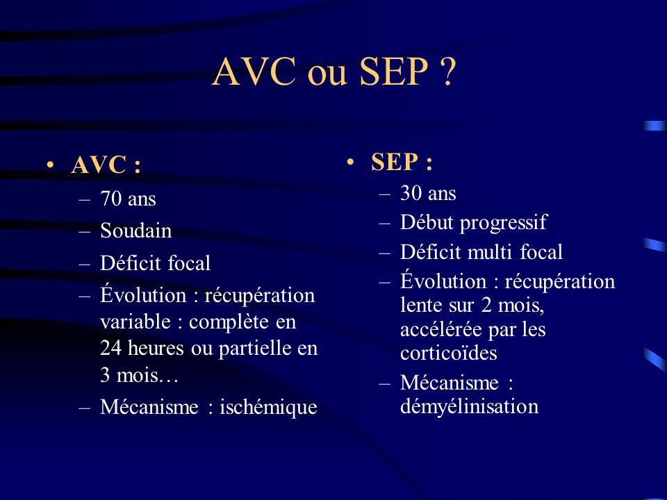 AVC ou SEP AVC : SEP : 70 ans 30 ans Début progressif Soudain