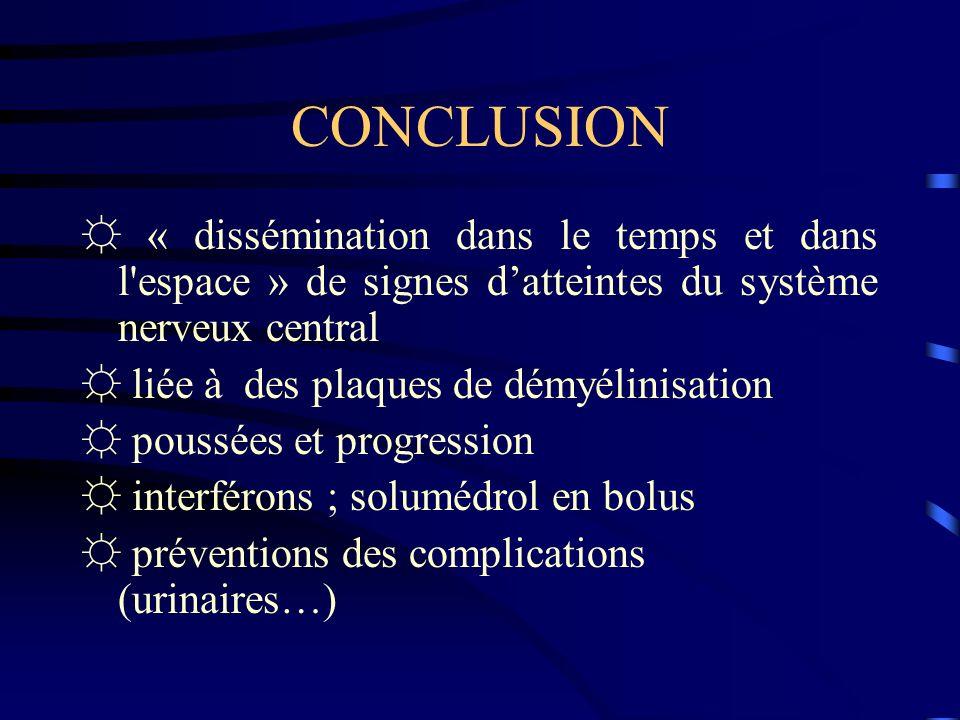 CONCLUSION ☼ « dissémination dans le temps et dans l espace » de signes d'atteintes du système nerveux central.