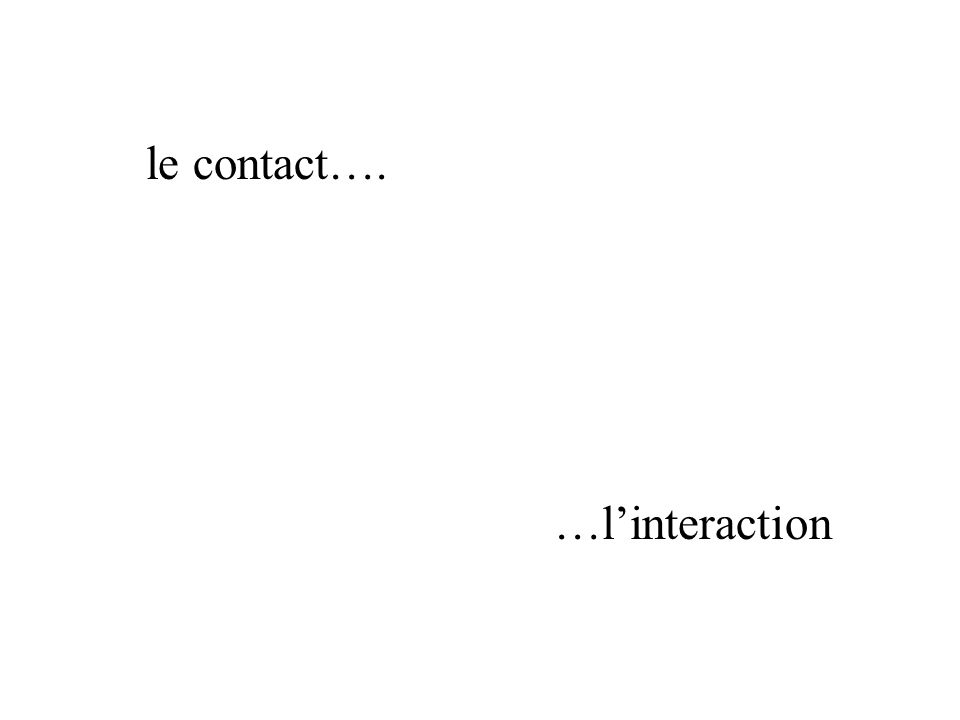 le contact…. …l'interaction