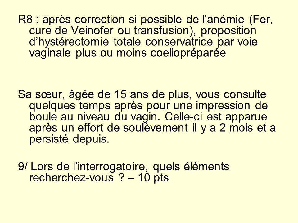 R8 : après correction si possible de l'anémie (Fer, cure de Veinofer ou transfusion), proposition d'hystérectomie totale conservatrice par voie vaginale plus ou moins coeliopréparée