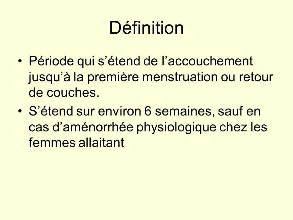 Définition Période qui s'étend de l'accouchement jusqu'à la première menstruation ou retour de couches.