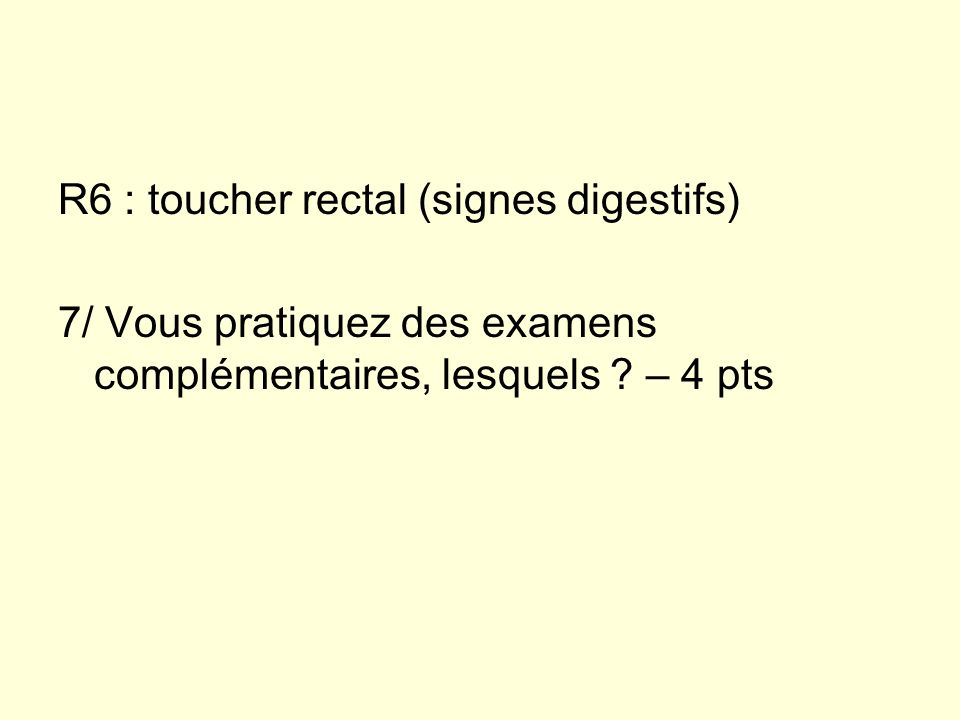 R6 : toucher rectal (signes digestifs)