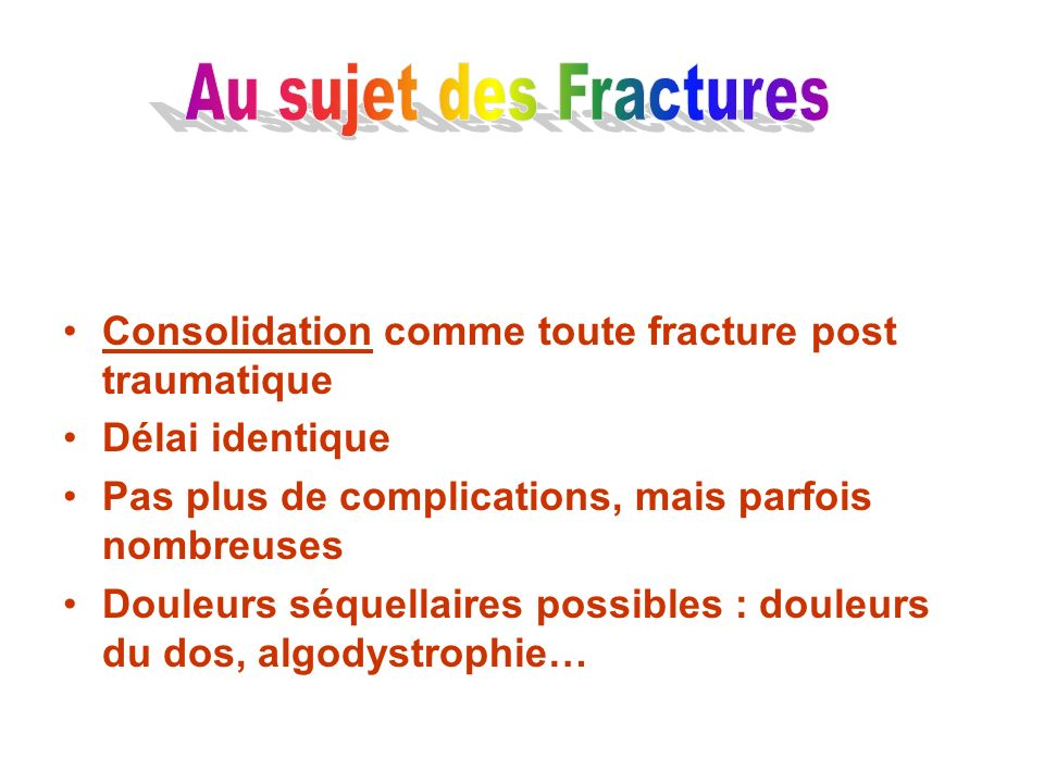 Au sujet des Fractures Consolidation comme toute fracture post traumatique. Délai identique. Pas plus de complications, mais parfois nombreuses.