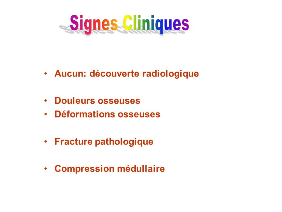 Signes Cliniques Aucun: découverte radiologique Douleurs osseuses