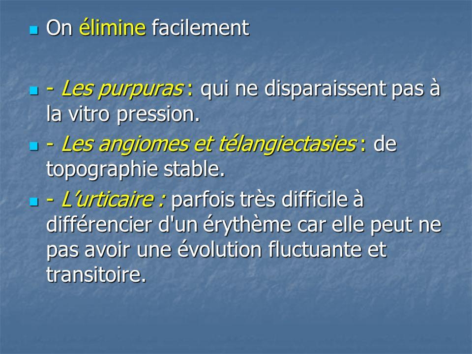 On élimine facilement - Les purpuras : qui ne disparaissent pas à la vitro pression. - Les angiomes et télangiectasies : de topographie stable.