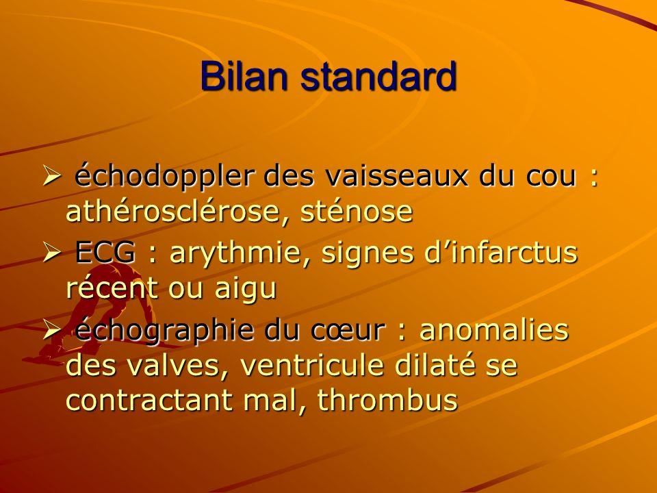 Bilan standard  échodoppler des vaisseaux du cou : athérosclérose, sténose  ECG : arythmie, signes d'infarctus récent ou aigu.