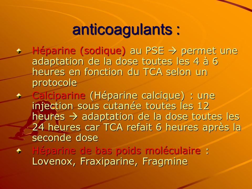 anticoagulants : Héparine (sodique) au PSE  permet une adaptation de la dose toutes les 4 à 6 heures en fonction du TCA selon un protocole.