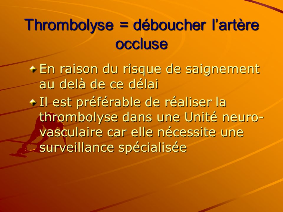 Thrombolyse = déboucher l'artère occluse