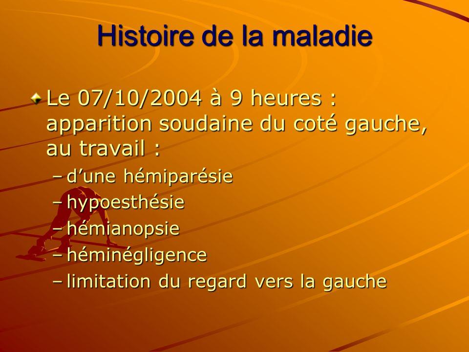 Histoire de la maladie Le 07/10/2004 à 9 heures : apparition soudaine du coté gauche, au travail : d'une hémiparésie.