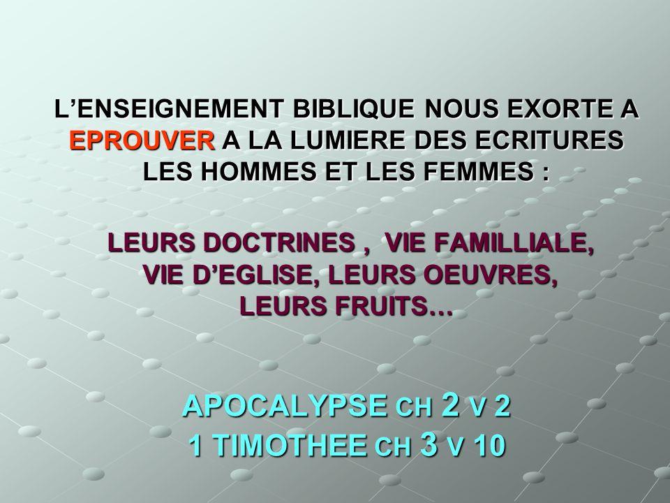 L'ENSEIGNEMENT BIBLIQUE NOUS EXORTE A EPROUVER A LA LUMIERE DES ECRITURES LES HOMMES ET LES FEMMES : LEURS DOCTRINES , VIE FAMILLIALE, VIE D'EGLISE, LEURS OEUVRES, LEURS FRUITS… APOCALYPSE CH 2 V 2 1 TIMOTHEE CH 3 V 10