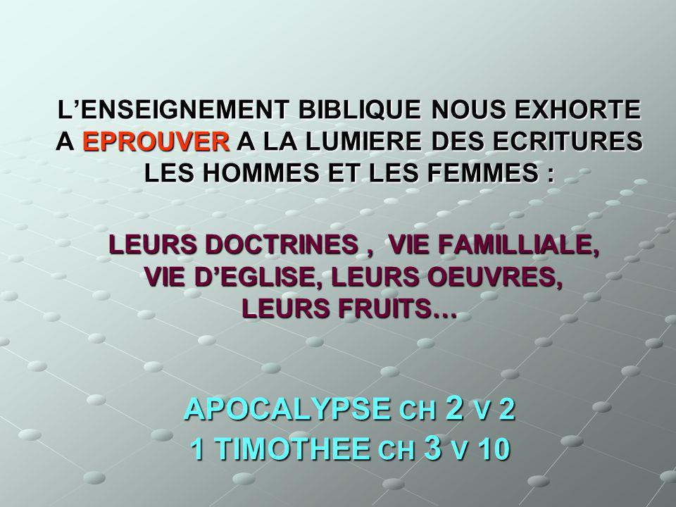 L'ENSEIGNEMENT BIBLIQUE NOUS EXHORTE A EPROUVER A LA LUMIERE DES ECRITURES LES HOMMES ET LES FEMMES : LEURS DOCTRINES , VIE FAMILLIALE, VIE D'EGLISE, LEURS OEUVRES, LEURS FRUITS… APOCALYPSE CH 2 V 2 1 TIMOTHEE CH 3 V 10