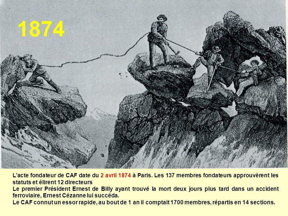 1874 L'acte fondateur de CAF date du 2 avril 1874 à Paris. Les 137 membres fondateurs approuvèrent les statuts et élirent 12 directeurs.
