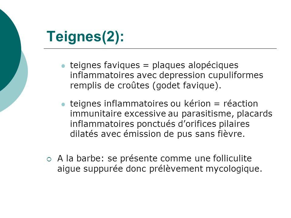 Teignes(2): teignes faviques = plaques alopéciques inflammatoires avec depression cupuliformes remplis de croûtes (godet favique).