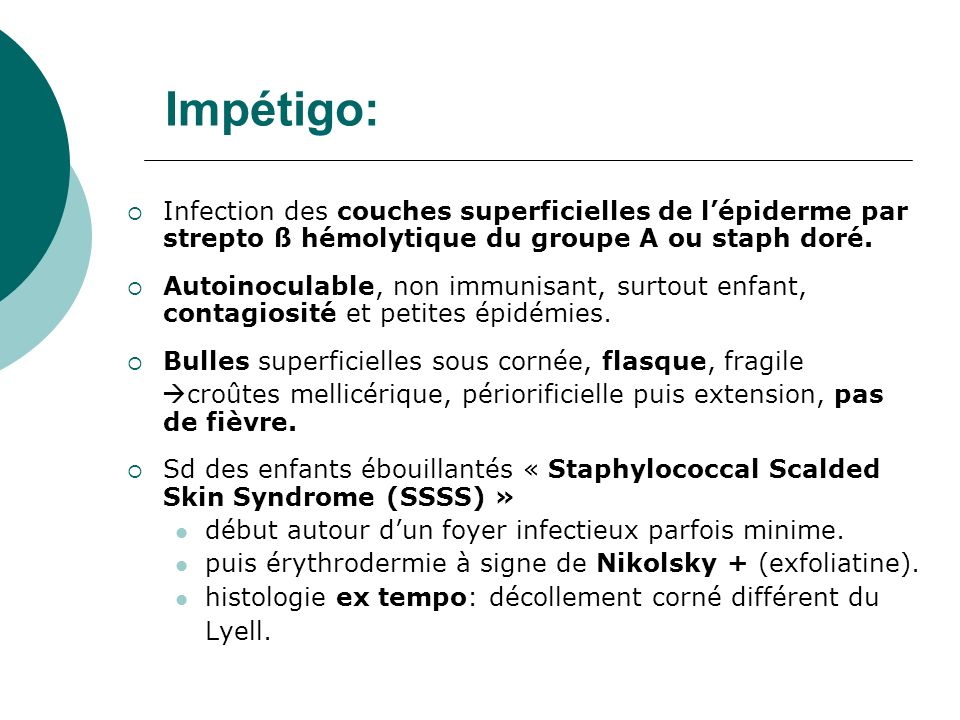 Impétigo: Infection des couches superficielles de l'épiderme par strepto ß hémolytique du groupe A ou staph doré.