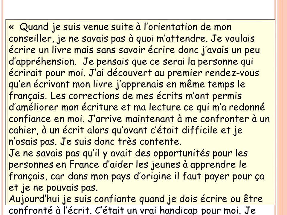 « Quand je suis venue suite à l'orientation de mon conseiller, je ne savais pas à quoi m'attendre. Je voulais écrire un livre mais sans savoir écrire donc j'avais un peu d'appréhension. Je pensais que ce serai la personne qui écrirait pour moi. J'ai découvert au premier rendez-vous qu'en écrivant mon livre j'apprenais en même temps le français. Les corrections de mes écrits m'ont permis d'améliorer mon écriture et ma lecture ce qui m'a redonné confiance en moi. J'arrive maintenant à me confronter à un cahier, à un écrit alors qu'avant c'était difficile et je n'osais pas. Je suis donc très contente. Je ne savais pas qu'il y avait des opportunités pour les personnes en France d'aider les jeunes à apprendre le français, car dans mon pays d'origine il faut payer pour ça et je ne pouvais pas. Aujourd'hui je suis confiante quand je dois écrire ou être confronté à l'écrit. C'était un vrai handicap pour moi. Je suis très contente de venir et si c'était possible, je viendrais tous les jours, matin et soir.