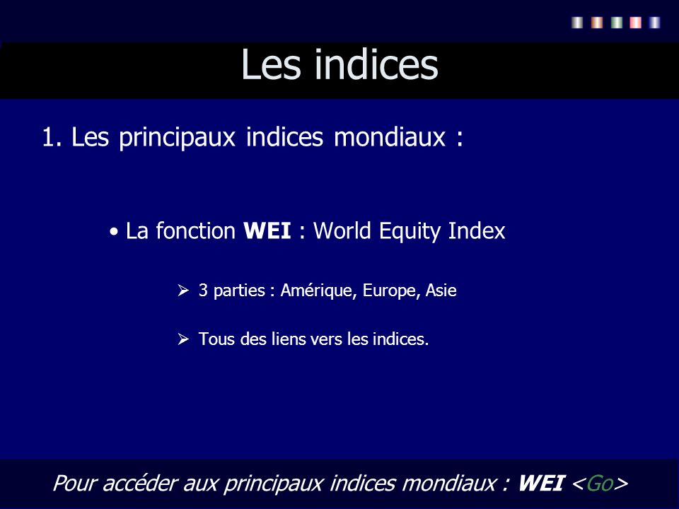 Pour accéder aux principaux indices mondiaux : WEI <Go>