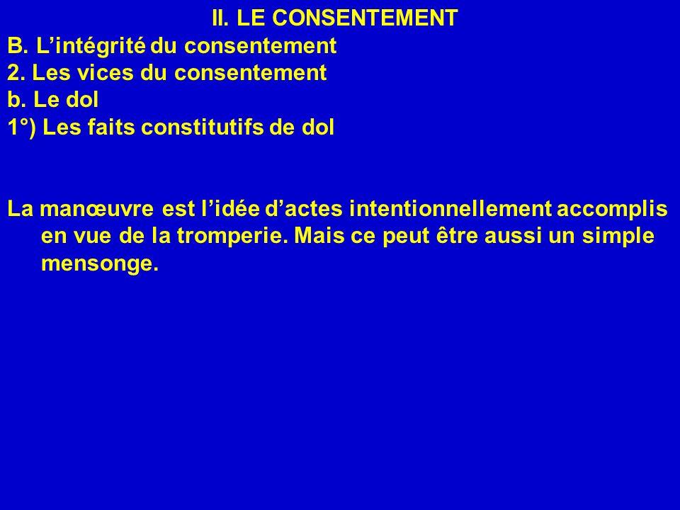 II. LE CONSENTEMENT B. L'intégrité du consentement. 2. Les vices du consentement. b. Le dol. 1°) Les faits constitutifs de dol.