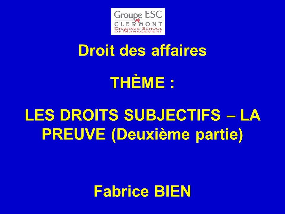 Droit des affaires THÈME : LES DROITS SUBJECTIFS – LA PREUVE (Deuxième partie) Fabrice BIEN