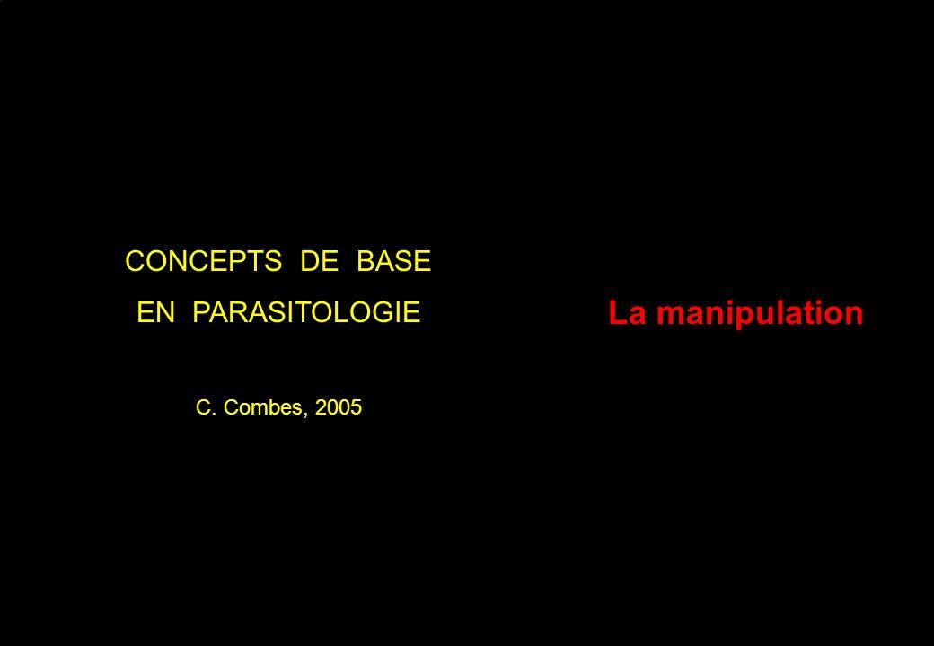 La manipulation CONCEPTS DE BASE EN PARASITOLOGIE C. Combes, 2005