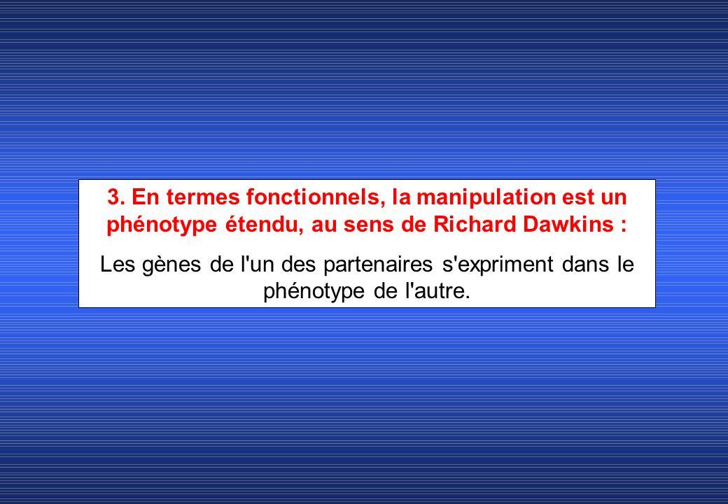 3. En termes fonctionnels, la manipulation est un phénotype étendu, au sens de Richard Dawkins :