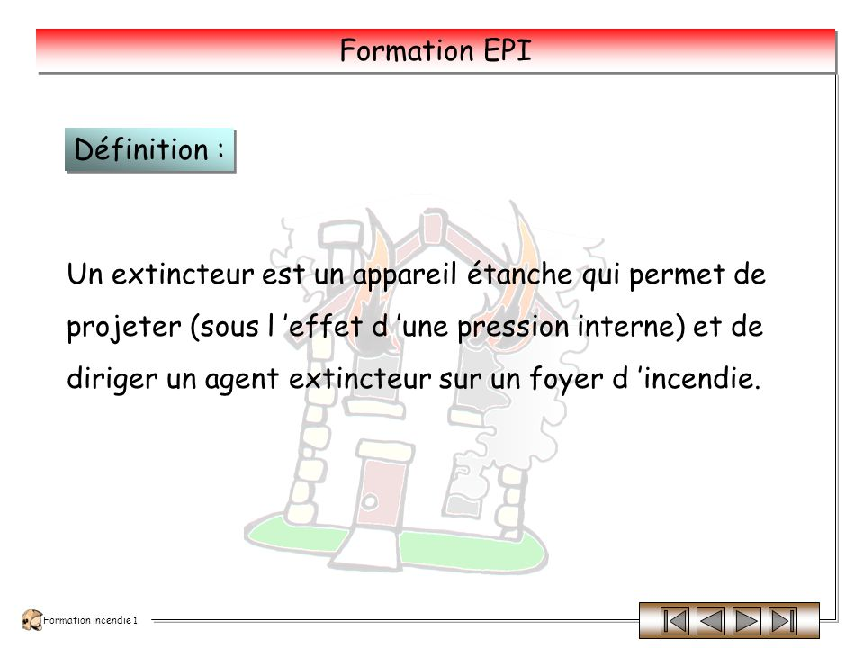 Définition : Un extincteur est un appareil étanche qui permet de. projeter (sous l 'effet d 'une pression interne) et de.