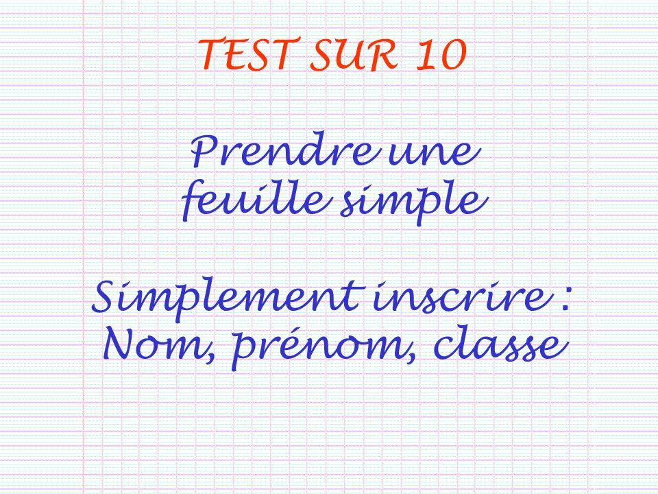 TEST SUR 10 Prendre une feuille simple Simplement inscrire : Nom, prénom, classe