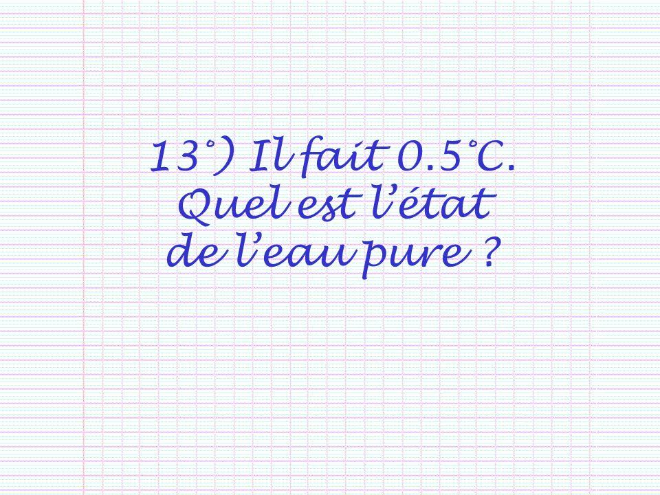 13°) Il fait 0.5°C. Quel est l'état de l'eau pure