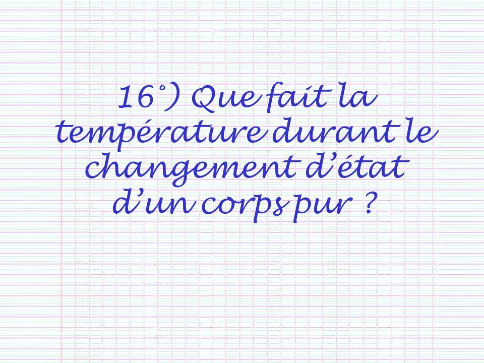 16°) Que fait la température durant le changement d'état d'un corps pur