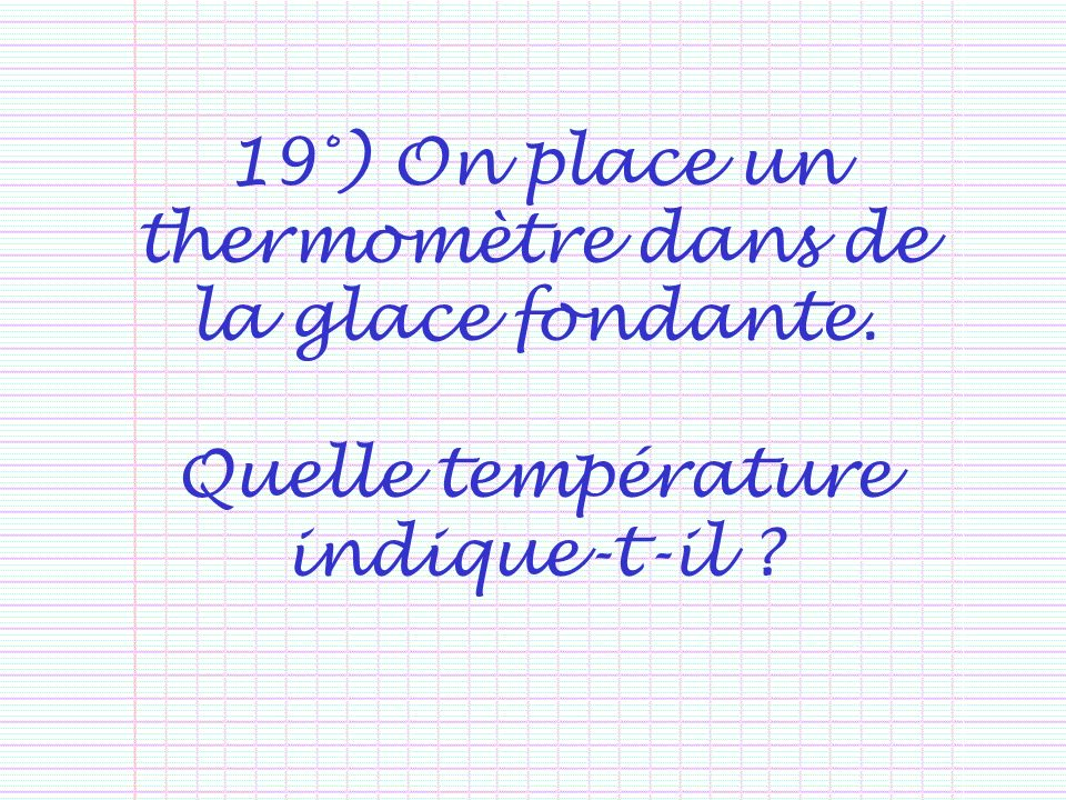 19°) On place un thermomètre dans de la glace fondante