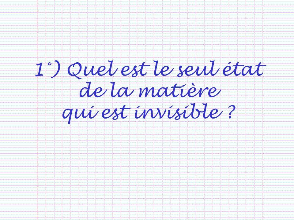 1°) Quel est le seul état de la matière qui est invisible