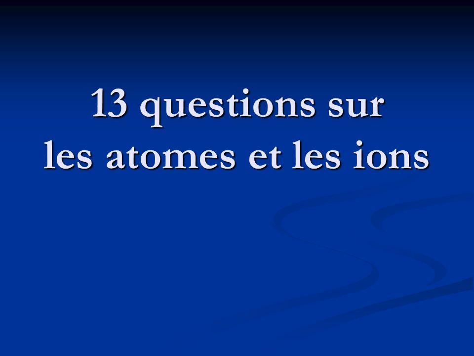 13 questions sur les atomes et les ions